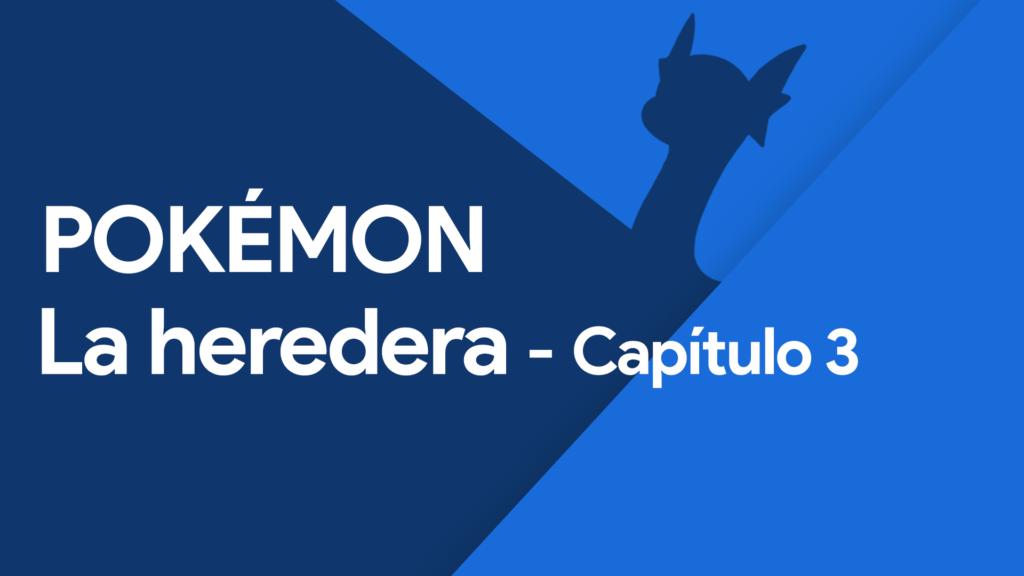 Pokémon: La Heredera – Capítulo 3